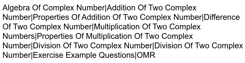 Algebra Of Complex Number|Addition Of Two Complex Number|Properties Of Addition Of Two Complex Number|Difference Of Two Complex Number|Multiplication Of Two Complex Numbers|Properties Of Multiplication Of Two Complex Number|Division Of Two Complex Number|Division Of Two Complex Number|Exercise Example Questions|OMR