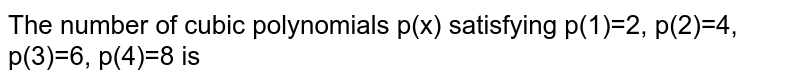 The number of cubic polynomials p(x) satisfying p(1)=2, p(2)=4, p(3)=6, p(4)=8 is