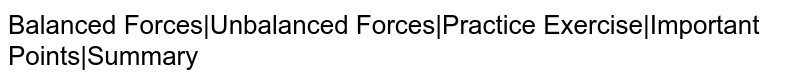 Balanced Forces|Unbalanced Forces|Practice Exercise|Important Points|Summary