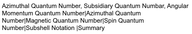 Azimuthal Quantum Number, Subsidiary Quantum Numbar, Angular Momentum Quantum Number|Azimuthal Quantum Number|Magnetic Quantum Number|Spin Quantum Number|Subshell Notation |Summary
