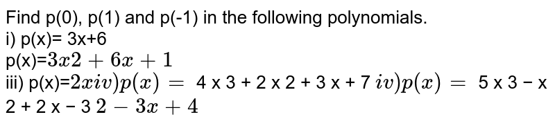 Find p(0), p(1) and p(-1) in the following polynomials.<br>i) p(x)= 3x+6<br>p(x)=` 3 x 2 + 6 x + 1 `<br> iii) p(x)=` 2 x<br> iv) p(x)=` 4 x 3 + 2 x 2 + 3 x + 7 `<br> iv) p(x) = ` 5 x 3 − x 2 + 2 x − 3 ` 2 − 3 x + 4 `