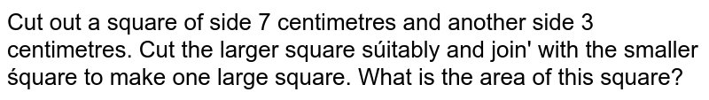 Cut out a square of side 7 centimetres and another side 3 centimetres. Cut the larger square súitably and join' with the smaller śquare to make one large square. What is the area of this square?