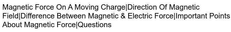 Magnetic Force On A Moving Charge Direction Of Magnetic Field Difference Between Magnetic & Electric Force Important Points About Magnetic Force Questions