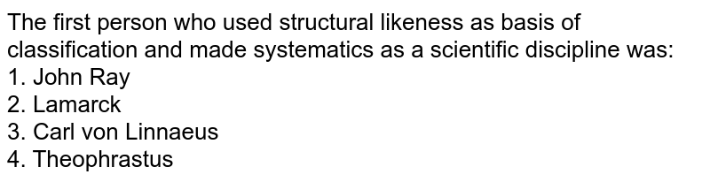 The first person who used structural likeness as basis of classification and made systematics as a scientific discipline was:<br>1. John Ray <br>2. Lamarck <br>3. Carl von Linnaeus <br>4. Theophrastus