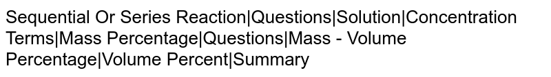 Sequential Or Series Reaction|Questions|Solution|Concentration Terms|Mass Percentage|Questions|Mass - Volume Percentage|Volume Percent|Summary