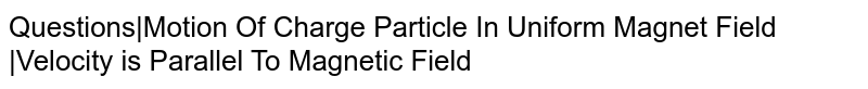 Questions|Motion Of Charge Particle In Uniform Magnet Field |Velocity is Parallel To Magnetic Field