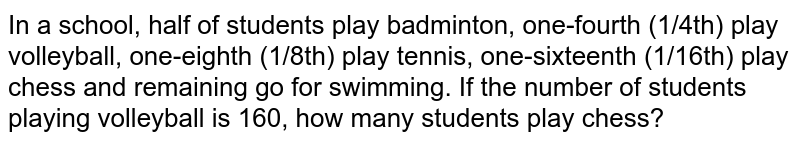 In a school, half of students play badminton, one-fourth (1/4th) play volleyball, one-eighth (1/8th) play tennis, one-sixteenth (1/16th) play chess and remaining go for swimming. If the number of students playing volleyball is 160, how many students play chess?