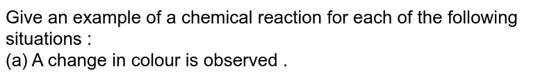 Give an  example  of a chemical reaction for each of the following situations :  <br> (a)  A change in colour  is observed .