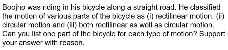 Boojho was riding in his bicycle along a straight road. He classified the motion of various parts of  the bicycle as (i) rectilinear motion, (ii) circular motion and (iii) both rectilinear as well as circular motion. Can you list one part of the bicycle for each type of motion? Support your answer with reason.
