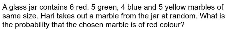 A glass jar contains 6 red, 5 green, 4 blue and 5 yellow marbles of same size. Hari takes out a marble from the jar at random. What is the probability that the chosen marble is of red colour?