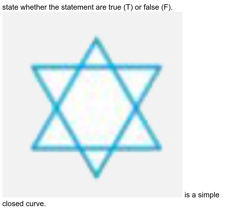 """state whether the statement are true (T) or false (F).<br><img src=""""https://doubtnut-static.s.llnwi.net/static/physics_images/NCERT_EXM_MAT_VIII_C05_SLV_021_Q01.png"""" width=""""80%""""> is a simple closed curve."""