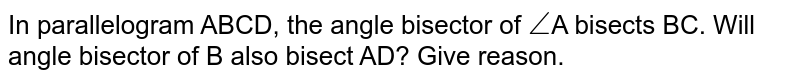 In parallelogram ABCD, the angle bisector of `angle`A bisects BC. Will angle bisector of B also bisect AD? Give reason.