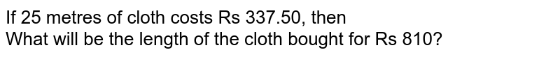 If 25 metres of cloth costs Rs 337.50, then <br> What will be the length of the cloth bought for Rs 810?