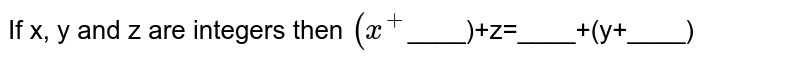 If x, y and z are integers then `(x^(+)`____)+z=____+(y+____)