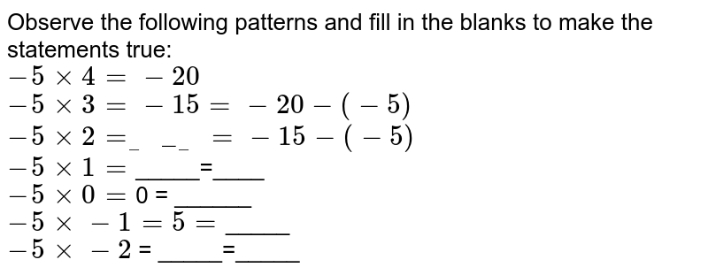 """Observe the following patterns and fill in the blanks to make the statements true: <br> `-5xx4=-20`  <br> `-5xx3=-15=-20-(-5)` <br> `-5xx2=""""_____ """"=-15-(-5)` <br> `-5xx1=`_____=____ <br> `-5xx0=`0 = ______<br> `-5xx-1=5=`_____ <br> `-5xx-2`  = _____=_____"""
