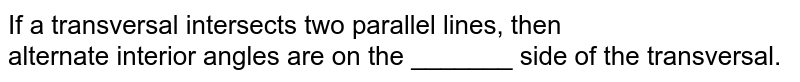 If a transversal intersects two parallel lines, then <br>  alternate interior angles are on the _______ side of the transversal.