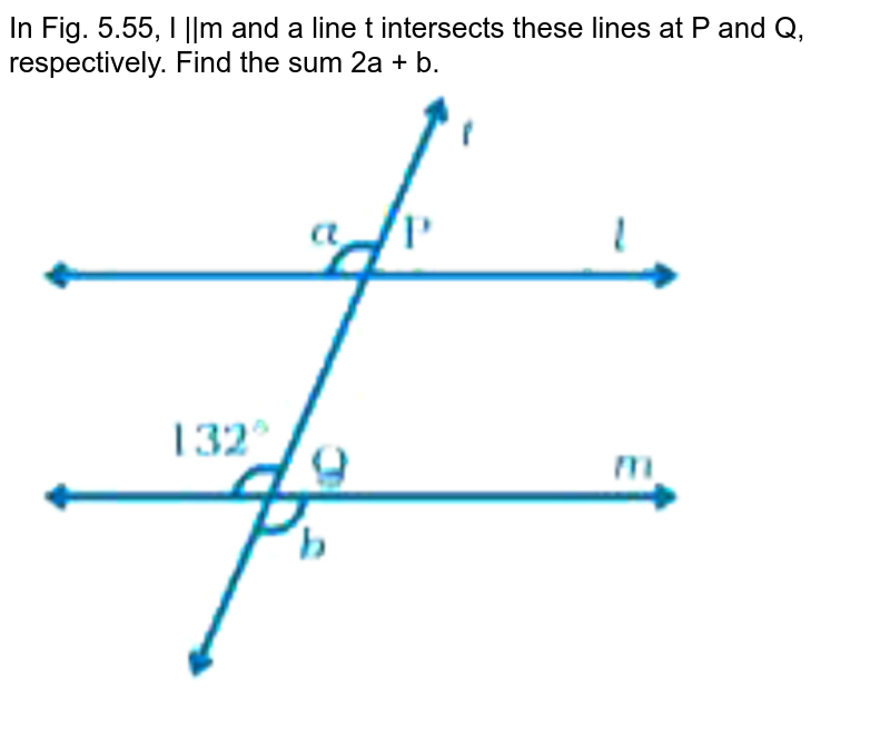 """In Fig. 5.55, l   m and a line t intersects these lines at P and Q, respectively. Find the sum 2a + b. <br> <img src=""""https://doubtnut-static.s.llnwi.net/static/physics_images/NCERT_EXM_MAT_VII_C05_E02_102_Q01.png"""" width=""""80%"""">"""