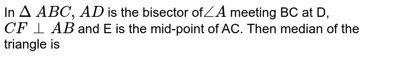 In` ∆ABC, AD` is the bisector of` ∠A` meeting BC at D, `CF ⊥ AB` and E is the mid-point of AC. Then median of the triangle is