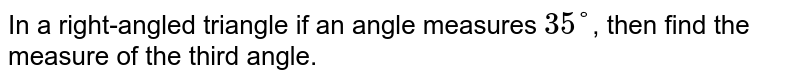 In a right-angled triangle if an angle measures `35°`, then find the measure of the third angle.