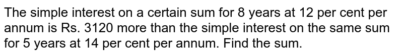 The simple interest on a certain sum for 8 years at 12 per cent per annum is Rs. 3120 more than the simple interest on the same sum for 5 years at 14 per cent per annum. Find the sum.