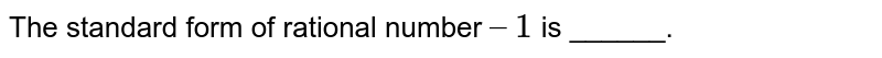 The standard form of rational number `–1` is ______.
