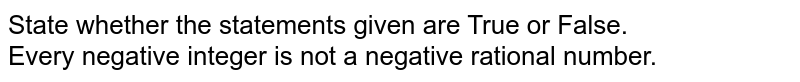 State whether the statements given are True or False. <br> Every negative integer is not a negative rational number.