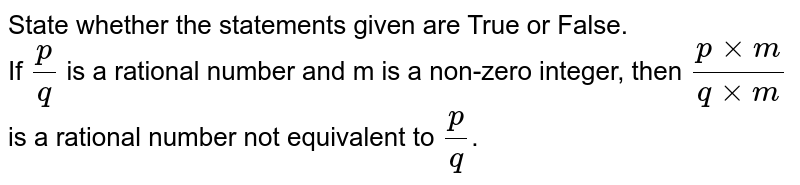 State whether the statements given are True or False. <br> If `(p)/(q)` is a rational number and m is a non-zero integer, then `(p xx m)/( q xx m)` is a rational number not equivalent to `(p)/(q)`.