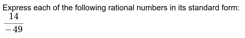 Express each of the following rational numbers in its standard form: <br> `(14)/( -49)`