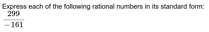 Express each of the following rational numbers in its standard form: <br> `(299)/( -161)`