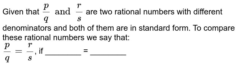 Given that `(p)/(q) and (r)/( s) ` are two rational numbers with different denominators and both of them are in standard form. To compare  these rational numbers we say that: <br> `(p)/(q) = ( r)/( s)`, if ________ = ________