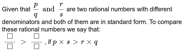 Given that `(p)/(q) and (r)/( s) ` are two rational numbers with different denominators and both of them are in standard form. To compare  these rational numbers we say that: <br> `(square)/( square) gt (square)/( square)`, if `p xx s gt r xx q`