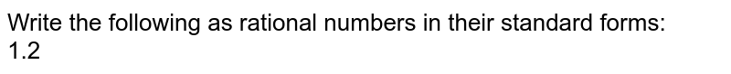 Write the following as rational numbers in their standard forms: <br> 1.2
