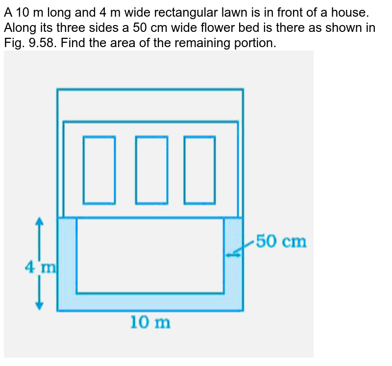 """A 10 m long and 4 m wide rectangular lawn is in front of a house. Along its three sides a 50 cm wide flower bed is there as shown in Fig. 9.58. Find the area of the remaining portion. <br> <img src=""""https://doubtnut-static.s.llnwi.net/static/physics_images/NCERT_EXM_MAT_VII_C09_E01_117_Q01.png"""" width=""""80%"""">"""
