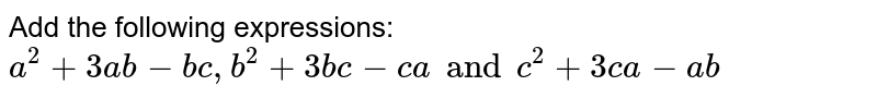 Add the following expressions: <br> `a^2 + 3 ab-bc, b^2 + 3bc - ca and c^2 + 3ca - ab`