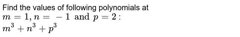 Find the values of following polynomials at `m = 1, n= -1 and p = 2` : <br> `m^3+n^3+p^3`