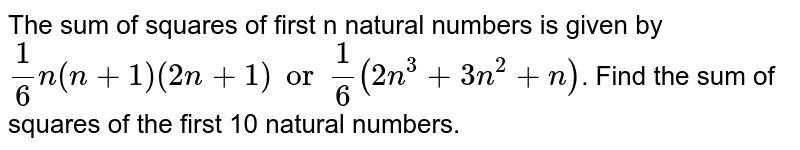 The sum of squares of first n natural numbers is given by `1/6 n (n+1)(2n+1) or 1/6 (2n^3 + 3n^2 + n)`. Find the sum of squares of the first 10 natural numbers.