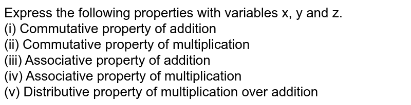 Express the following properties with variables x, y and z. <br> (i) Commutative property of addition <br> (ii) Commutative property of multiplication <br> (iii) Associative property of addition <br> (iv) Associative property of multiplication <br> (v) Distributive property of multiplication over addition