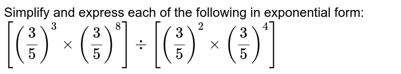 Simplify and express each of the following in exponential form: <br> `[(3/5)^(3)xx(3/5)^(8)]-:[(3/5)^(2)xx(3/5)^(4)]`