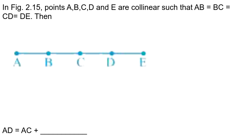 """In Fig. 2.15, points A,B,C,D and E are collinear such that AB = BC = CD= DE. Then <br> <img src=""""https://doubtnut-static.s.llnwi.net/static/physics_images/NCERT_EXM_MAT_VI_C02_E01_022_Q01.png"""" width=""""80%""""> <br> AD = AC + ___________"""