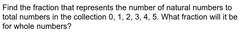 Find the fraction that represents the number of natural numbers to total numbers in the collection 0, 1, 2, 3, 4, 5. What fraction will it be for whole numbers?