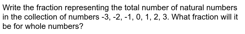Write the fraction representing the total number of natural numbers in the collection of numbers -3, -2, -1, 0, 1, 2, 3. What fraction will it be for whole numbers?