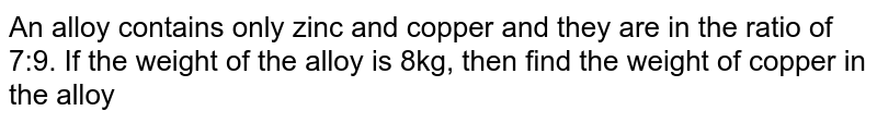 An alloy contains only zinc and copper and they are in the ratio of 7:9. If the weight of the alloy is 8kg, then find the weight of copper in the alloy