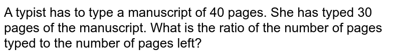 A typist has to type a manuscript of 40 pages. She has typed 30 pages of the manuscript. What is the ratio of the number of pages typed to the number of pages left?