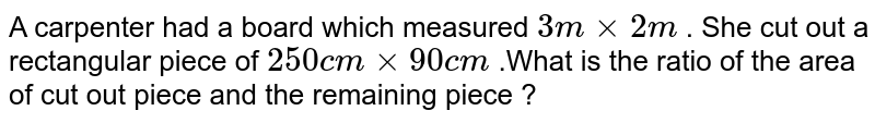 A carpenter had a board which measured `3 m xx 2 m ` . She cut out a rectangular piece of `250 cm xx 90 cm ` .What is the ratio of the area of cut out piece and the remaining piece ?