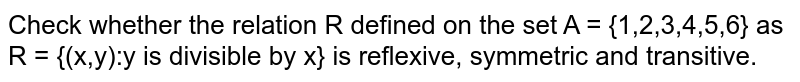 Check whether the relation R defined on the set A = {1,2,3,4,5,6} as R = {(x,y):y is divisible by x} is reflexive, symmetric and transitive.