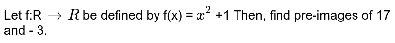 Let f:R`rarr R` be defined by f(x) = `x^(2)` +1 Then, find pre-images of 17 and - 3.