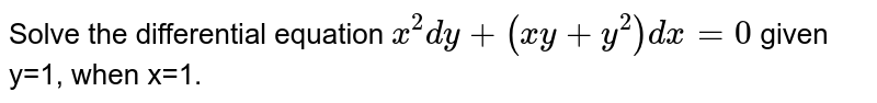 Solve the differential equation `x^(2)dy+(xy+y^(2))dx=0` given y=1, when x=1.