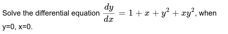 Solve the differential equation `(dy)/(dx)=1+x+y^(2)+xy^(2)`, when y=0, x=0.