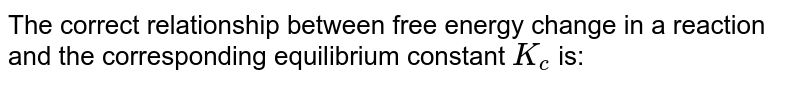 The correct relationship between free energy change in a reaction and the corresponding equilibrium constant `K_(c)`  is: