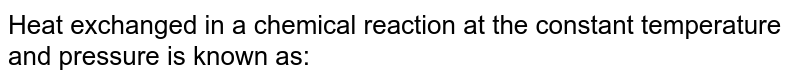 Heat exchanged in a chemical reaction at the constant temperature and pressure is known as: